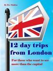 Twelve Day Trips from London: For Those Who Want To See More Than the Capital