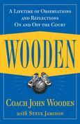 Wooden : A Lifetime of Observations and Reflections On and Off the Court: A Lifetime of Observations and Reflections On and Off the Court