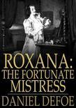 Roxana: The Fortunate Mistress: Or, A History of the Life and Vast Variety of Fortunes of Mademoiselle de Beleau, Afterwards Call'd the Countess de Wi