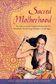 Sacred Motherhood: An Inspirational Guide and Journal for Mindfully Mothering Children of All Ages
