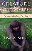 Creature of Controversy: A candid look at the hidden world of Bigfoot research and the men and women who hunt for a legend (Forbidden Bigfoot, Part On