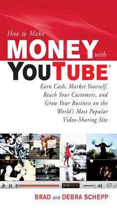 How to Make Money with YouTube: Earn Cash, Market Yourself, Reach Your Customers, and Grow Your Business on the World's Most Popular Video-Sharing Sit
