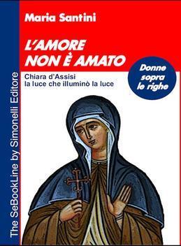 L'Amore non è amato - Chiara d'Assisi, la luce che illuminò la luce