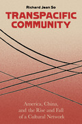 Transpacific Community: America, China, and the Rise and Fall of a Global Cultural Network