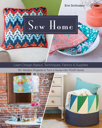 Sew Home: Learn Design Basics, Techniques, Fabrics & Supplies - 30+ Modern Projects to Turn a House into YOUR Home