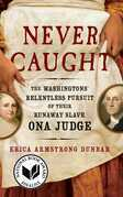 Never Caught: The Washingtons' Relentless Pursuit of Their Runaway Slave, Ona Judge