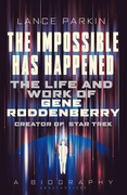 The Impossible Has Happened: The Life and Work of Gene Roddenberry, Creator of Star Trek