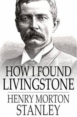 How I Found Livingstone: Travels, Adventures and Discoveries in Central Africa, Including Four Months Residence with Dr. Livingstone (Abridged)