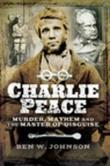 Charlie Peace: Murder, Mayhem and the Master of Disguise