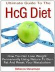The Ultimate Guide to the Hcg Diet - How You Can Lose Weight Permanently Using Nature to Burn Fat and Reset Your Metabolism