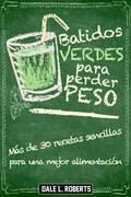 Batidos Verdes Para Perder Peso: Más De 30 Recetas Sencillas Para Una Mejor Alimentación