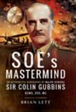 SOE's Mastermind: The Authorised Biography of Major General Sir Colin Gubbins KCMG, DSO, MC