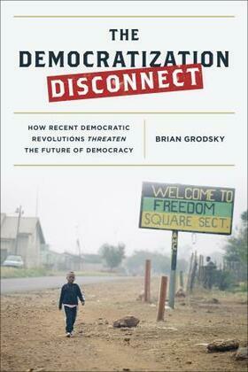 The Democratization Disconnect: How Recent Democratic Revolutions Threaten the Future of Democracy