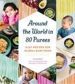 Around the World in 80 Purees: Easy Recipes for Global Baby Food