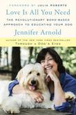 Love Is All You Need: The Revolutionary Bond-Based Approach to Educating Your Dog