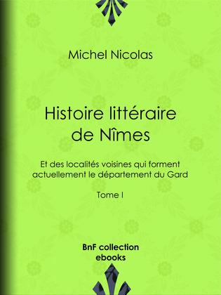 Histoire littéraire de Nîmes et des localités voisines qui forment actuellement le département du Gard