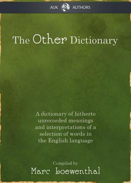 The Other Dictionary: A dictionary of hitherto unrecorded meanings and interpretations of a selection of words in the English language