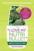 "The ""I Love My NutriBullet"" Green Smoothies Recipe Book: 200 Healthy Smoothie Recipes for Weight Loss, Heart Health, Improved Mood, and More"