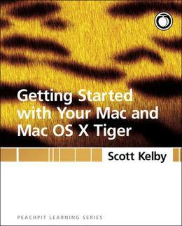 Getting Started with Your Mac and Mac OS X Tiger: Peachpit Learning Series