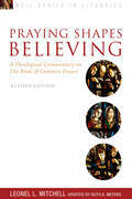 Praying Shapes Believing: A Theological Commentary on the Book of Common Prayer - Revised Anniversary Edition