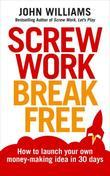 Screw Work Break Free: How to launch your own money-making idea in 30 days