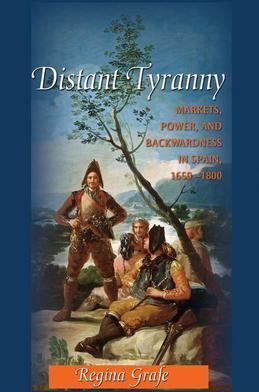 Distant Tyranny: Markets, Power, and Backwardness in Spain, 1650-1800: Markets, Power, and Backwardness in Spain, 1650-1800