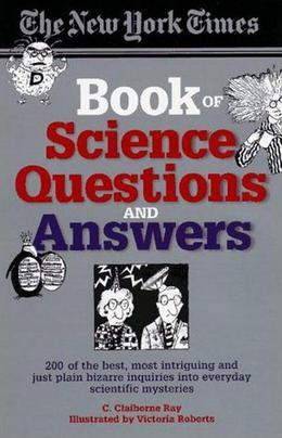 The New York Times Book of Science Questions & Answers: 200 of the best, most intriguing and just plain bizarre inquiries into everyday scientific mys