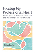 Finding my Professional Heart: A brief guide to compassionate care and mindfulness for practitioners