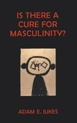 Is There A Cure For Masculinity: IS THERE A CURE FOR MASCULINITY