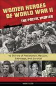 Women Heroes of World War II-the Pacific Theater: 15 Stories of Resistance, Rescue, Sabotage, and Survival