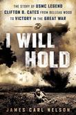 I Will Hold: The Story of USMC Legend Clifton B. Cates, from Belleau Wood to Victory in theGreat War
