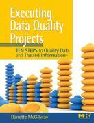 Executing Data Quality Projects: Ten Steps to Quality Data and Trusted Information<sup>TM</sup>