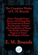 The Complete Works of E. M. Bounds: Power Through Prayer, Prayer and Praying Men, The Essentials of Prayer, The Necessity of Prayer, The Possibilities