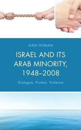 Israel and Its Arab Minority, 1948-2008: Dialogue, Protest, Violence