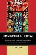 Communicating Catholicism: Rhetoric, Ecclesial Leadership, and the Future of the American Roman Catholic Diocese