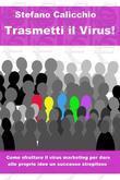 Trasmetti il virus! Come sfruttare il virus marketing per dare alle proprie idee un successo strepitoso.