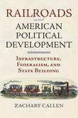 Railroads and American Political Development: Infrastructure, Federalism, and State Building