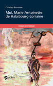 Moi, Marie-Antoinette de Habsbourg-Lorraine