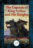 The Legends of King Arthur and His Knights: With Linked Table of Contents