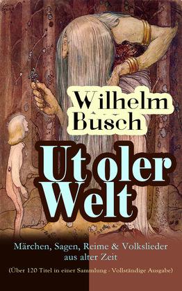 Ut oler Welt: Märchen, Sagen, Reime & Volkslieder aus alter Zeit (Über 120 Titel in einer Sammlung - Vollständige Ausgabe)