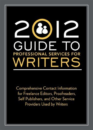 2012 Guide to Professional Services for Writers: Comprehensive Contact Information for Freelance Editors, Proofreaders, Self Publishers, and Other Ser