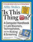 Is This Thing On?, Revised Edition: A Computer Handbook for Late Bloomers, Technophobes, and the Kicking & Screaming