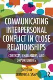 Communicating Interpersonal Conflict in Close Relationships: Contexts, Challenges, and Opportunities