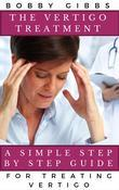 The Vertigo Treatment: A Simple Step By Step Guide For Treating Vertigo