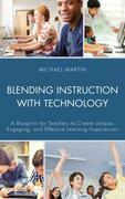 Blending Instruction with Technology: A Blueprint for Teachers to Create Unique, Engaging, and Effective Learning Experiences