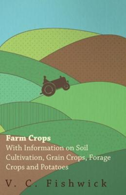 Farm Crops - With Information on Soil Cultivation, Grain Crops, Forage Crops and Potatoes