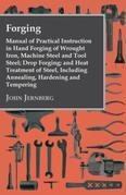 Forging - Manual Of Practical Instruction In Hand Forging Of Wrought Iron, Machine Steel And Tool Steel; Drop Forging; And Heat Treatment Of Steel, In