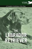 The Labrador Retriever - A Complete Anthology of the Dog