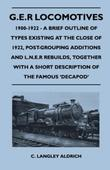 G.E.R Locomotives, 1900-1922 - A Brief Outline of Types Existing at the Close of 1922, Post-Grouping Additions and L.N.E.R Rebuilds, Together With a S
