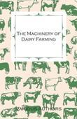 The Machinery of Dairy Farming - With Information on Milking, Separating, Sterilizing and Other Mechanical Aspects of Dairy Production